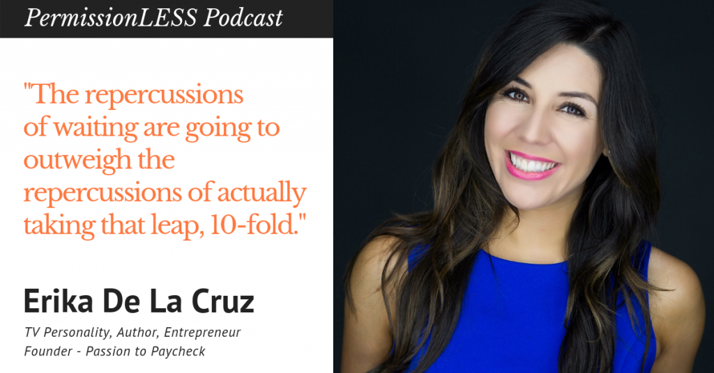 "Erika De La Cruz Quote ""The repercussions of waiting are going to outweigh the repercussions of actually taking that leap, 10-fold."""